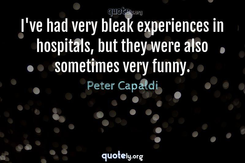 I've had very bleak experiences in hospitals, but they were also sometimes very funny. by Peter Capaldi