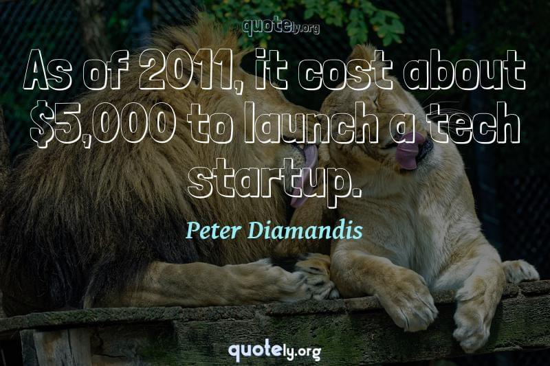 As of 2011, it cost about $5,000 to launch a tech startup. by Peter Diamandis
