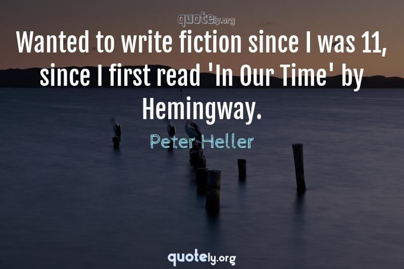 Wanted to write fiction since I was 11, since I first read 'In Our Time' by Hemingway. by Peter Heller