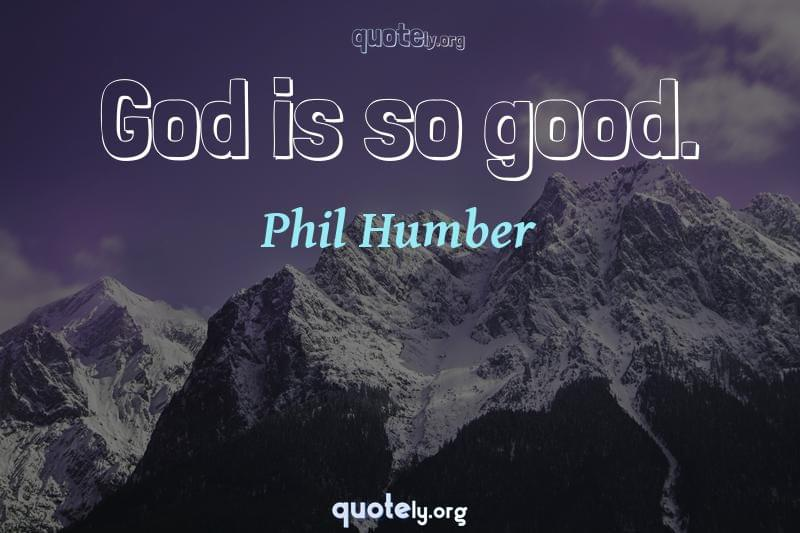 God is so good. by Phil Humber