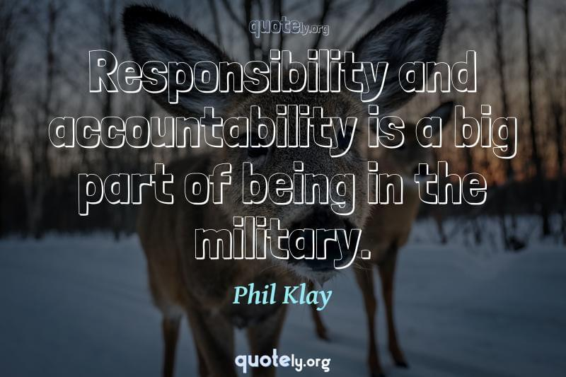 Responsibility and accountability is a big part of being in the military. by Phil Klay