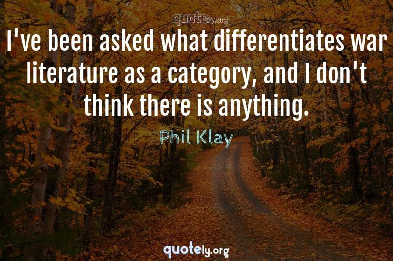 I've been asked what differentiates war literature as a category, and I don't think there is anything. by Phil Klay