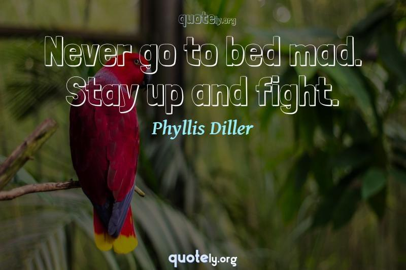 Never go to bed mad. Stay up and fight. by Phyllis Diller