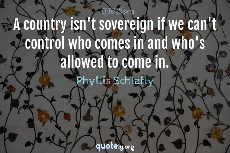 A country isn't sovereign if we can't control who comes in and who's allowed to come in. by Phyllis Schlafly