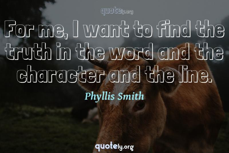 For me, I want to find the truth in the word and the character and the line. by Phyllis Smith