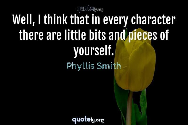 Well, I think that in every character there are little bits and pieces of yourself. by Phyllis Smith