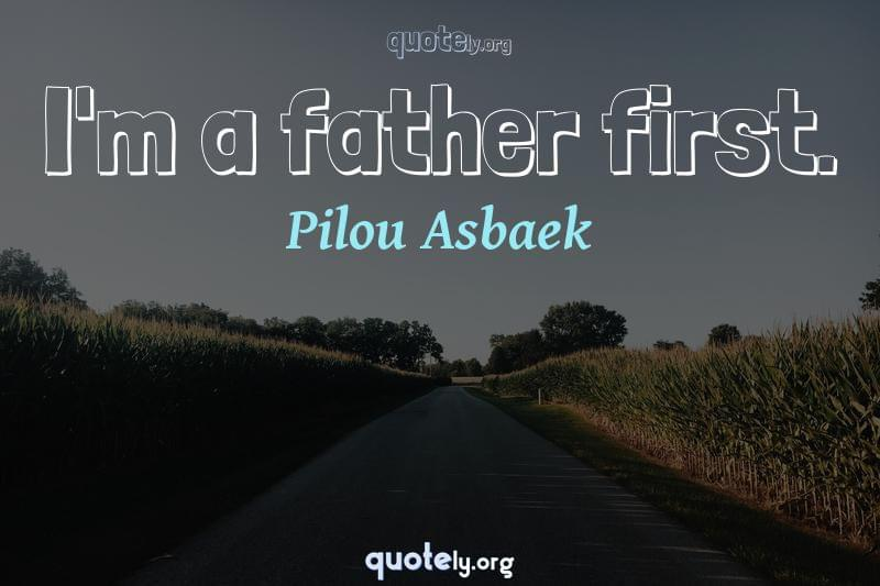 I'm a father first. by Pilou Asbaek