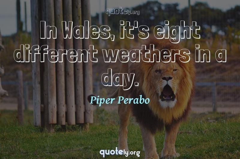 In Wales, it's eight different weathers in a day. by Piper Perabo