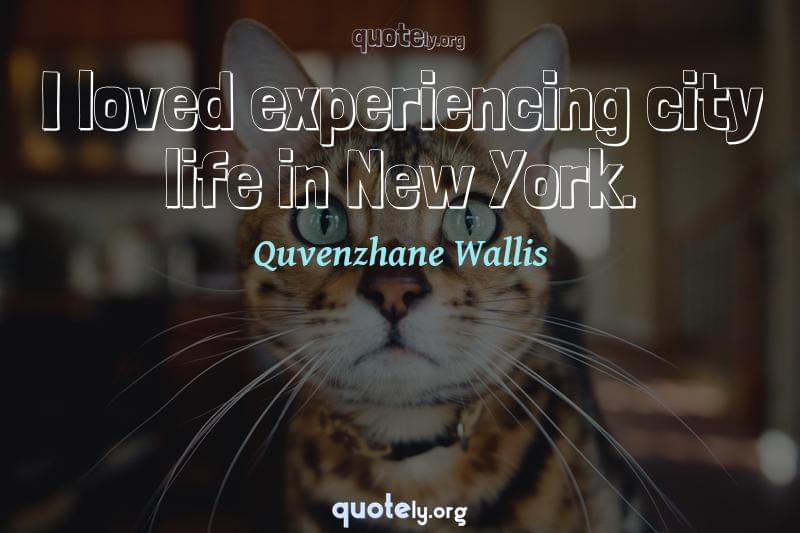 I loved experiencing city life in New York. by Quvenzhane Wallis