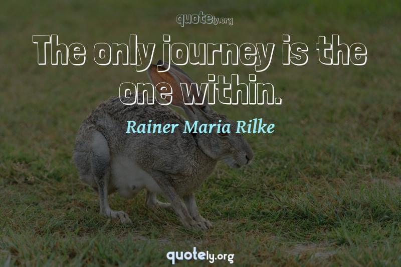 The only journey is the one within. by Rainer Maria Rilke