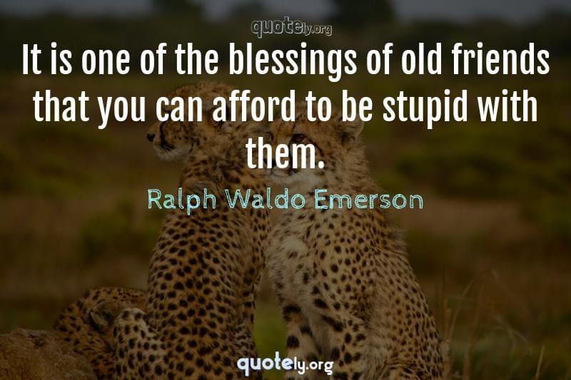 It is one of the blessings of old friends that you can afford to be stupid with them. by Ralph Waldo Emerson