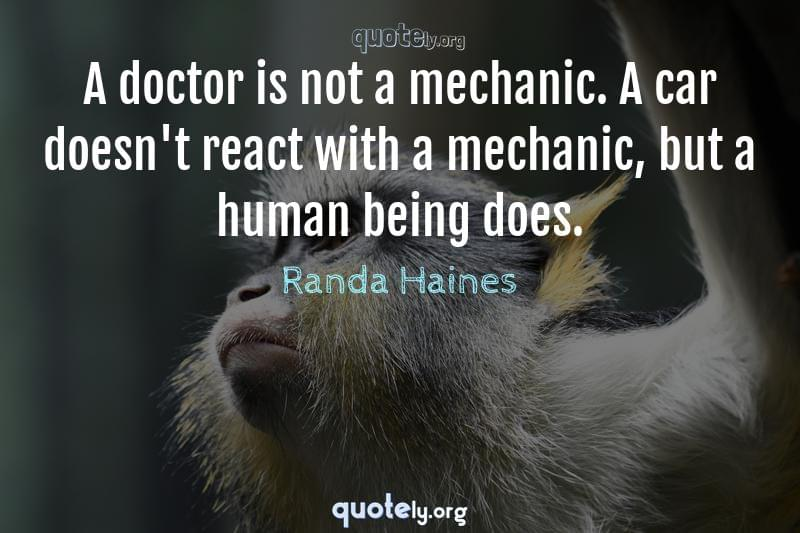 A doctor is not a mechanic. A car doesn't react with a mechanic, but a human being does. by Randa Haines