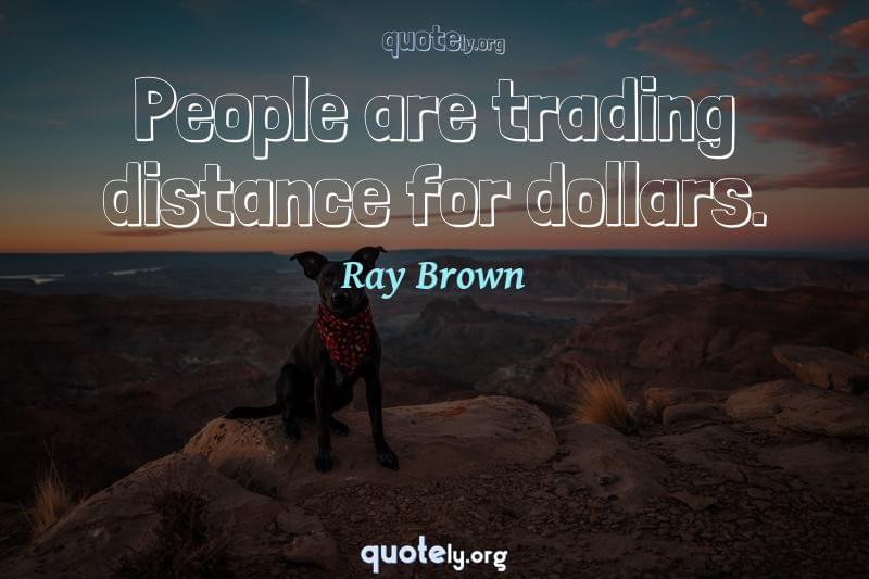 People are trading distance for dollars. by Ray Brown