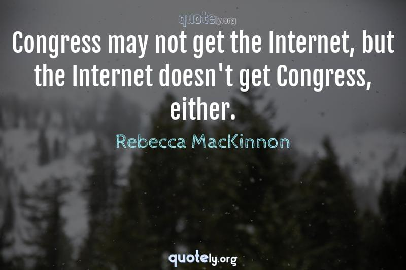 Congress may not get the Internet, but the Internet doesn't get Congress, either. by Rebecca MacKinnon