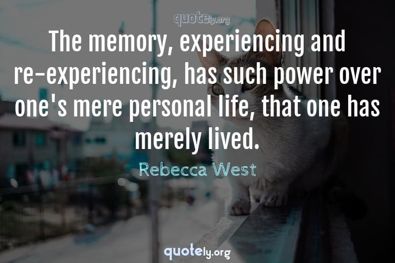 The memory, experiencing and re-experiencing, has such power over one's mere personal life, that one has merely lived. by Rebecca West