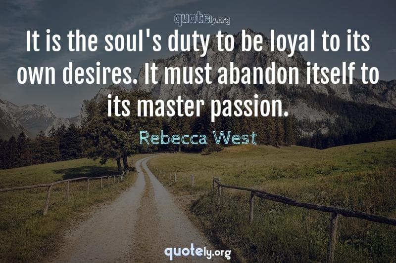 It is the soul's duty to be loyal to its own desires. It must abandon itself to its master passion. by Rebecca West