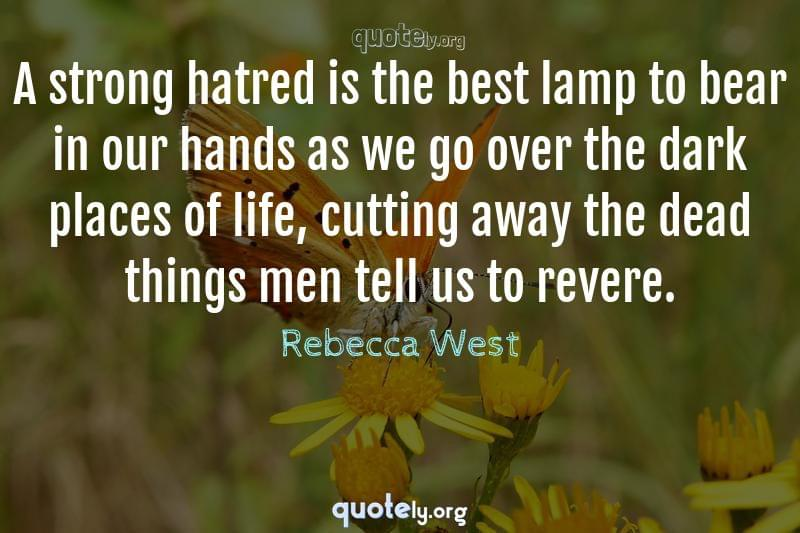 A strong hatred is the best lamp to bear in our hands as we go over the dark places of life, cutting away the dead things men tell us to revere. by Rebecca West