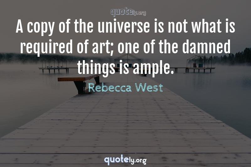 A copy of the universe is not what is required of art; one of the damned things is ample. by Rebecca West