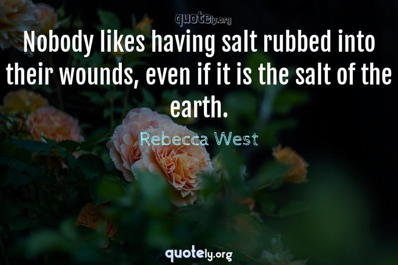 Nobody likes having salt rubbed into their wounds, even if it is the salt of the earth. by Rebecca West