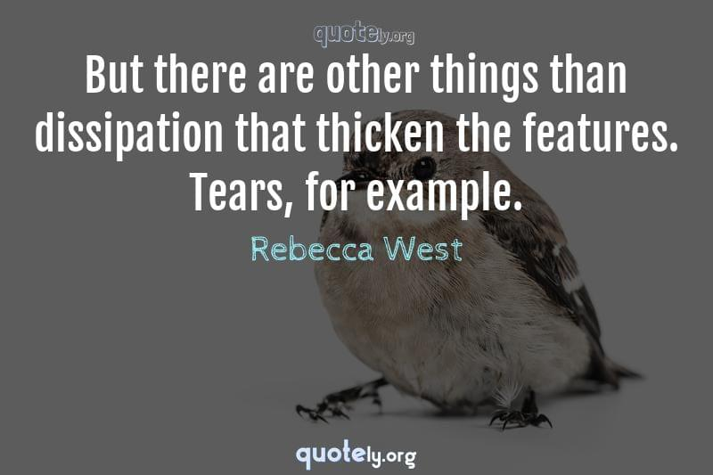 But there are other things than dissipation that thicken the features. Tears, for example. by Rebecca West