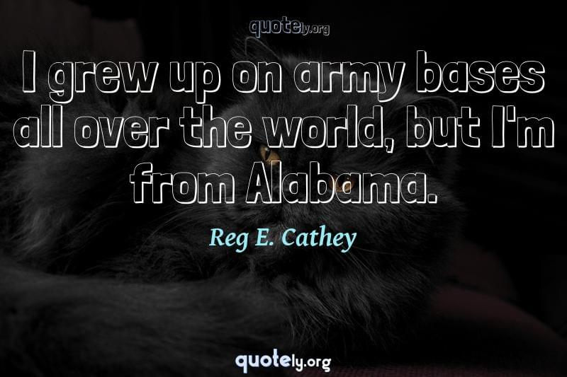 I grew up on army bases all over the world, but I'm from Alabama. by Reg E. Cathey