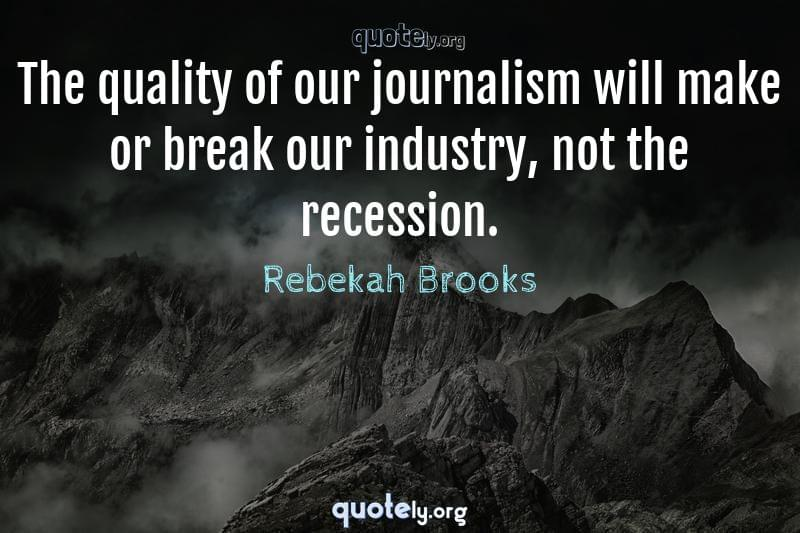 The quality of our journalism will make or break our industry, not the recession. by Rebekah Brooks