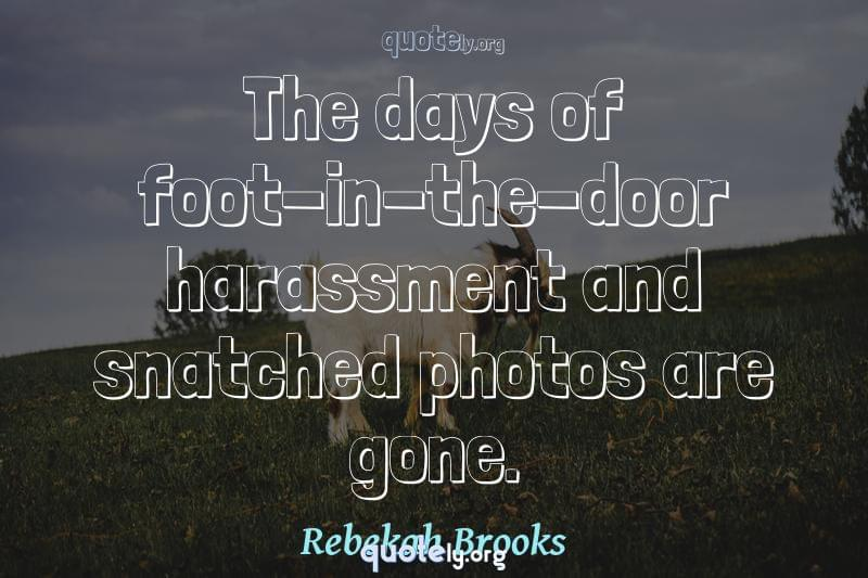 The days of foot-in-the-door harassment and snatched photos are gone. by Rebekah Brooks