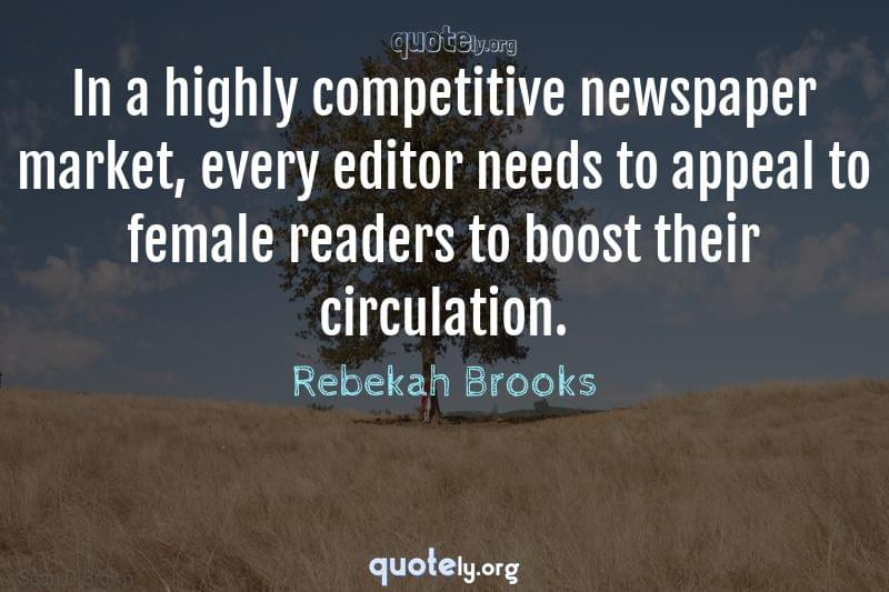 In a highly competitive newspaper market, every editor needs to appeal to female readers to boost their circulation. by Rebekah Brooks