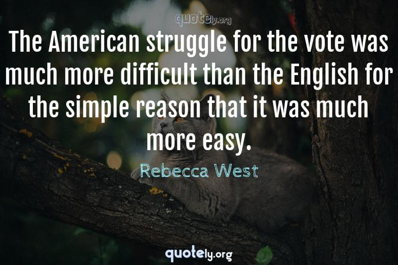 The American struggle for the vote was much more difficult than the English for the simple reason that it was much more easy. by Rebecca West