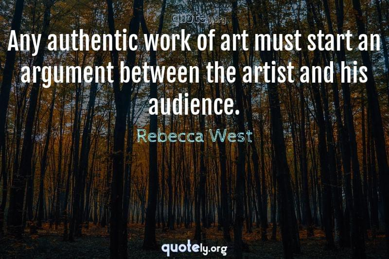 Any authentic work of art must start an argument between the artist and his audience. by Rebecca West