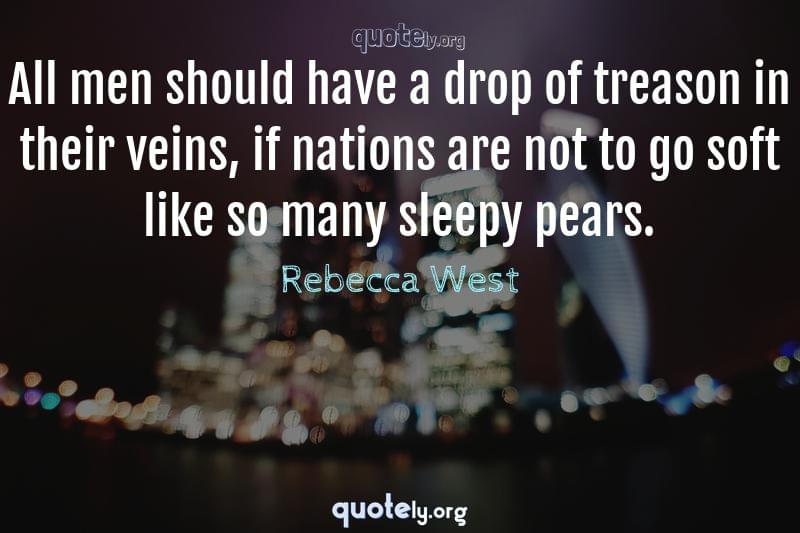 All men should have a drop of treason in their veins, if nations are not to go soft like so many sleepy pears. by Rebecca West