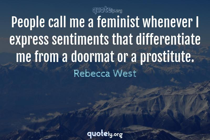 People call me a feminist whenever I express sentiments that differentiate me from a doormat or a prostitute. by Rebecca West