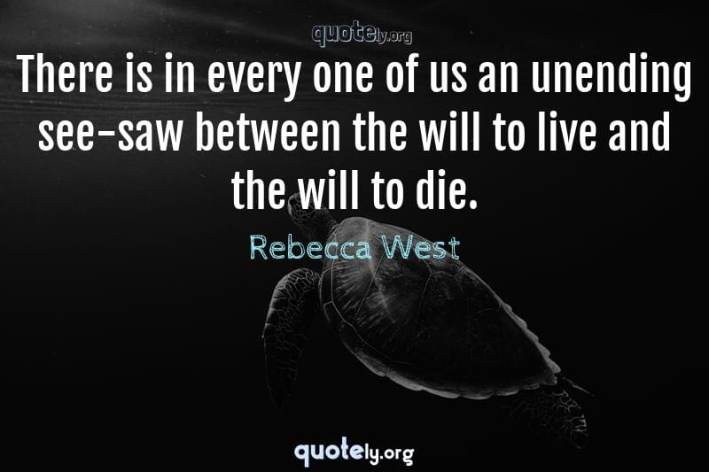 There is in every one of us an unending see-saw between the will to live and the will to die. by Rebecca West