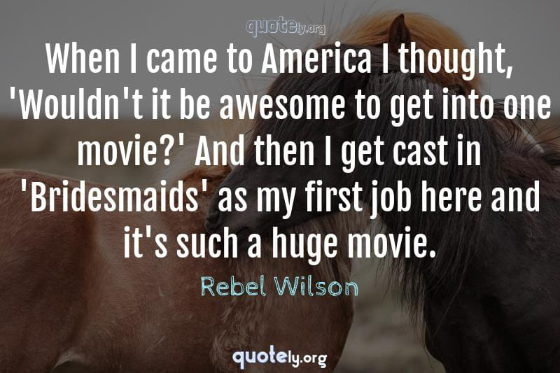 When I came to America I thought, 'Wouldn't it be awesome to get into one movie?' And then I get cast in 'Bridesmaids' as my first job here and it's such a huge movie. by Rebel Wilson
