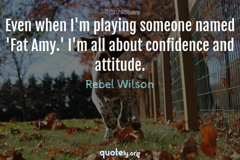 Even when I'm playing someone named 'Fat Amy.' I'm all about confidence and attitude. by Rebel Wilson