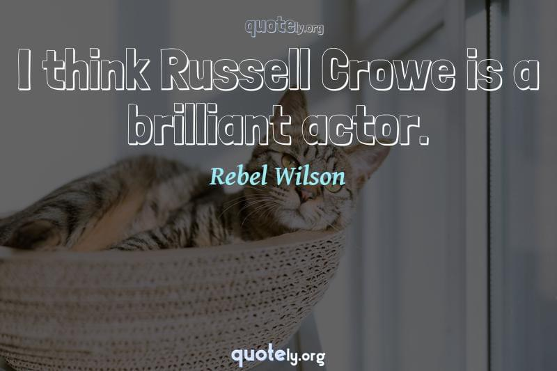 I think Russell Crowe is a brilliant actor. by Rebel Wilson