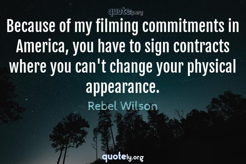 Because of my filming commitments in America, you have to sign contracts where you can't change your physical appearance. by Rebel Wilson