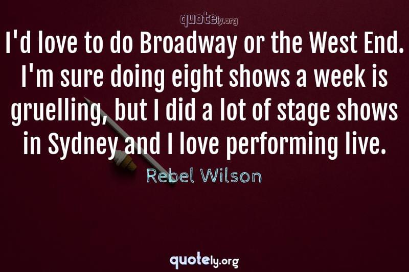 I'd love to do Broadway or the West End. I'm sure doing eight shows a week is gruelling, but I did a lot of stage shows in Sydney and I love performing live. by Rebel Wilson