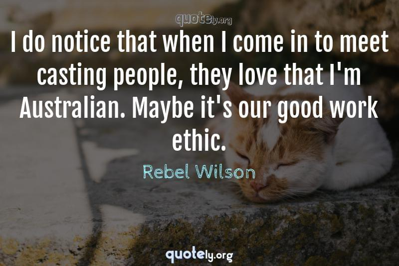 I do notice that when I come in to meet casting people, they love that I'm Australian. Maybe it's our good work ethic. by Rebel Wilson