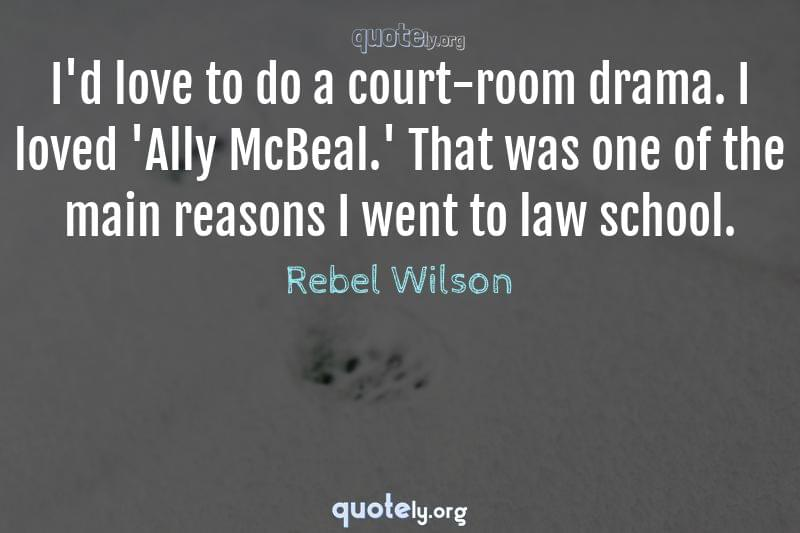 I'd love to do a court-room drama. I loved 'Ally McBeal.' That was one of the main reasons I went to law school. by Rebel Wilson
