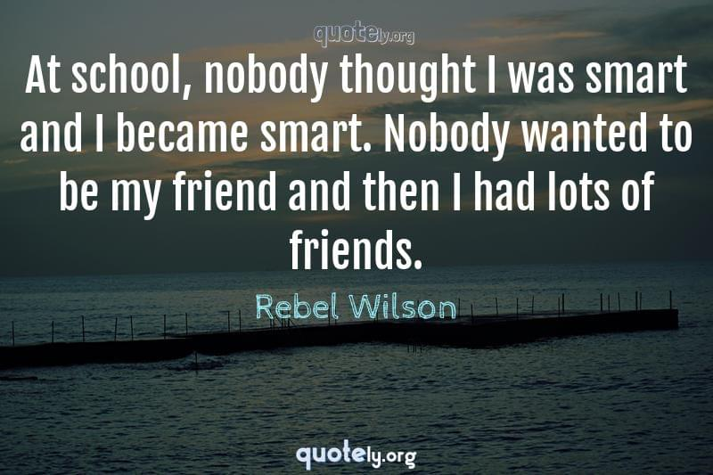 At school, nobody thought I was smart and I became smart. Nobody wanted to be my friend and then I had lots of friends. by Rebel Wilson