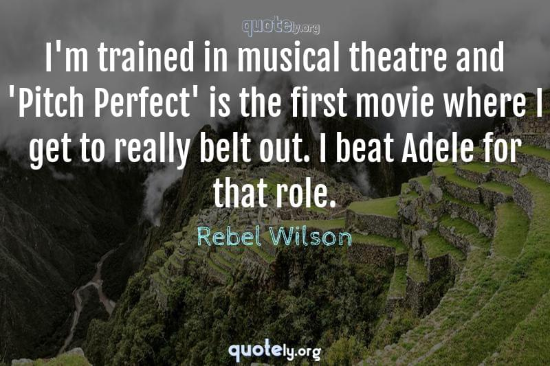 I'm trained in musical theatre and 'Pitch Perfect' is the first movie where I get to really belt out. I beat Adele for that role. by Rebel Wilson