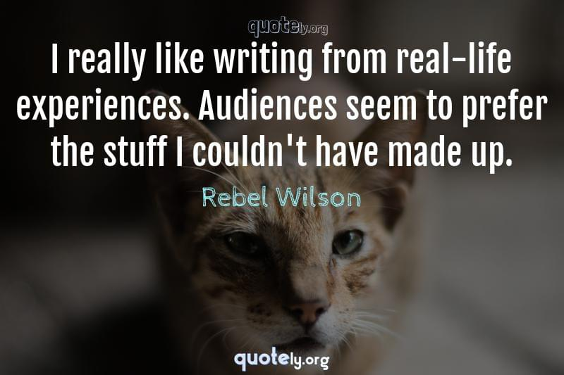I really like writing from real-life experiences. Audiences seem to prefer the stuff I couldn't have made up. by Rebel Wilson