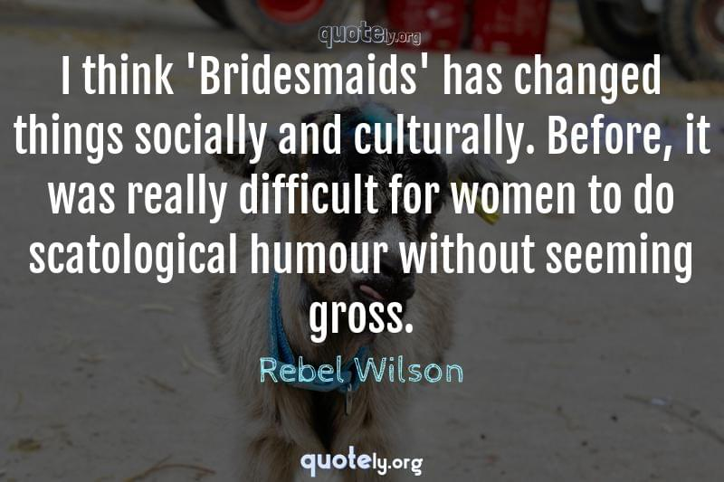 I think 'Bridesmaids' has changed things socially and culturally. Before, it was really difficult for women to do scatological humour without seeming gross. by Rebel Wilson