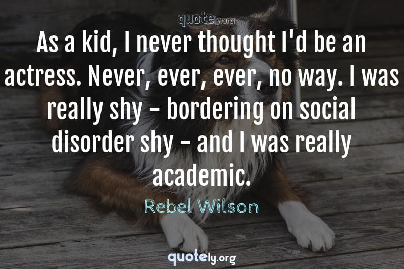 As a kid, I never thought I'd be an actress. Never, ever, ever, no way. I was really shy - bordering on social disorder shy - and I was really academic. by Rebel Wilson