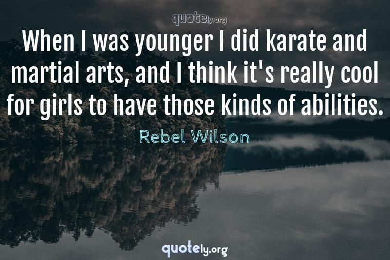 When I was younger I did karate and martial arts, and I think it's really cool for girls to have those kinds of abilities. by Rebel Wilson
