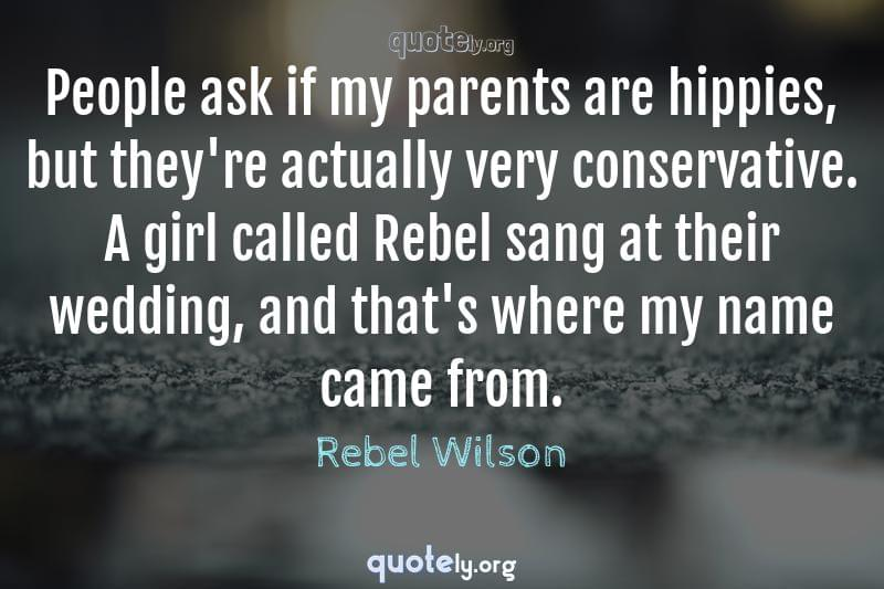 People ask if my parents are hippies, but they're actually very conservative. A girl called Rebel sang at their wedding, and that's where my name came from. by Rebel Wilson
