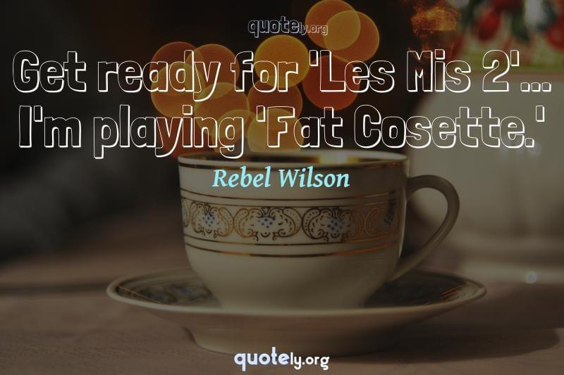 Get ready for 'Les Mis 2'... I'm playing 'Fat Cosette.' by Rebel Wilson