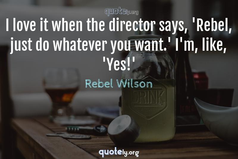 I love it when the director says, 'Rebel, just do whatever you want.' I'm, like, 'Yes!' by Rebel Wilson