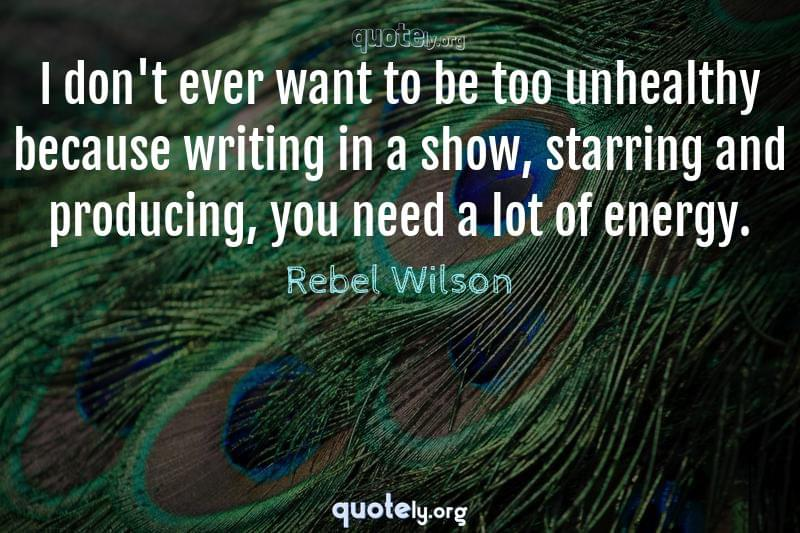 I don't ever want to be too unhealthy because writing in a show, starring and producing, you need a lot of energy. by Rebel Wilson